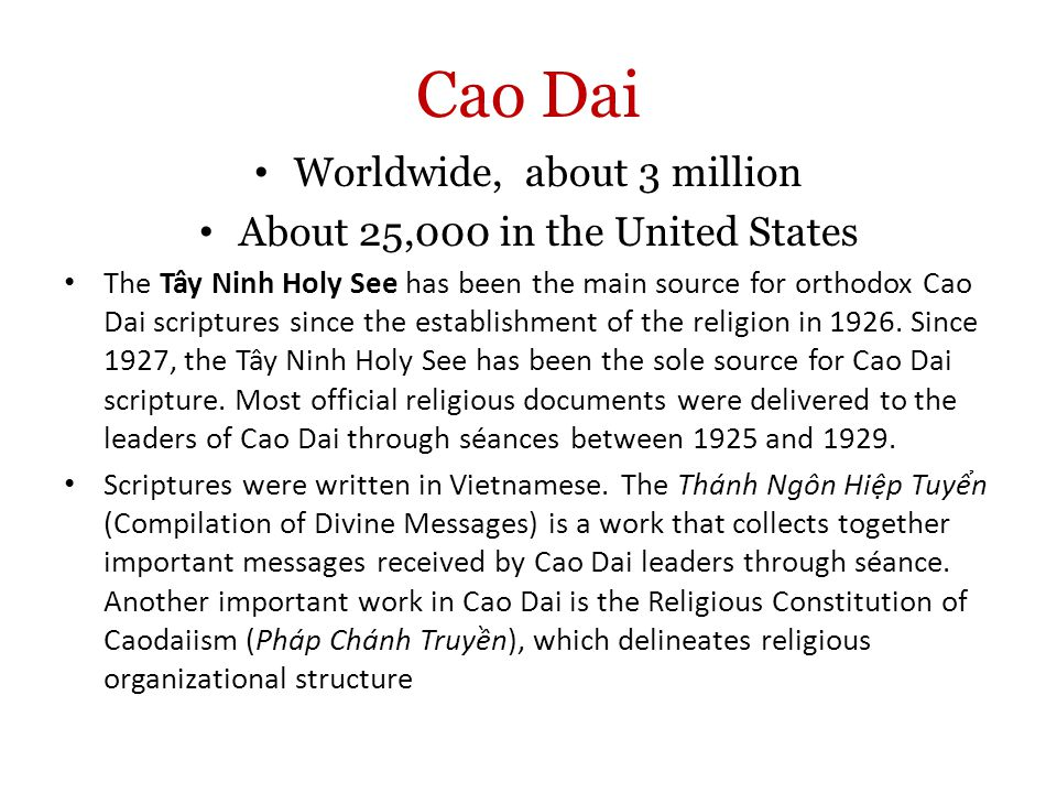 Cao Dai Worldwide, about 3 million About 25,000 in the United States The Tây Ninh Holy See has been the main source for orthodox Cao Dai scriptures since the establishment of the religion in 1926.
