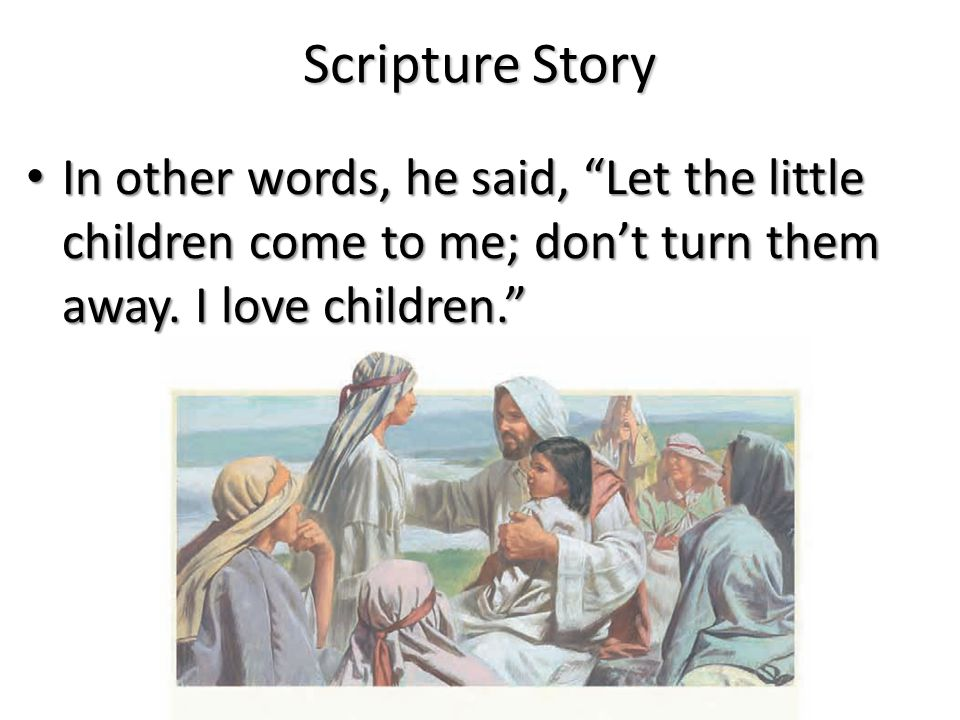 Scripture Story When Jesus heard what his friends were saying, he said, Suffer the little children to come unto me, and forbid them not. When Jesus heard what his friends were saying, he said, Suffer the little children to come unto me, and forbid them not.