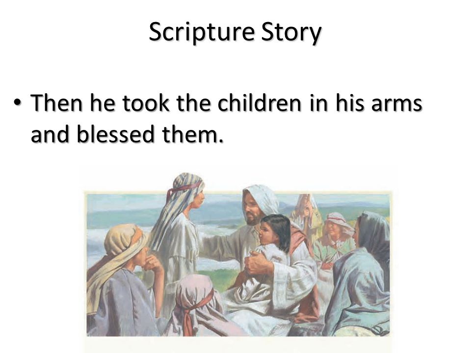 Scripture Story Then he took the children in his arms and blessed them.