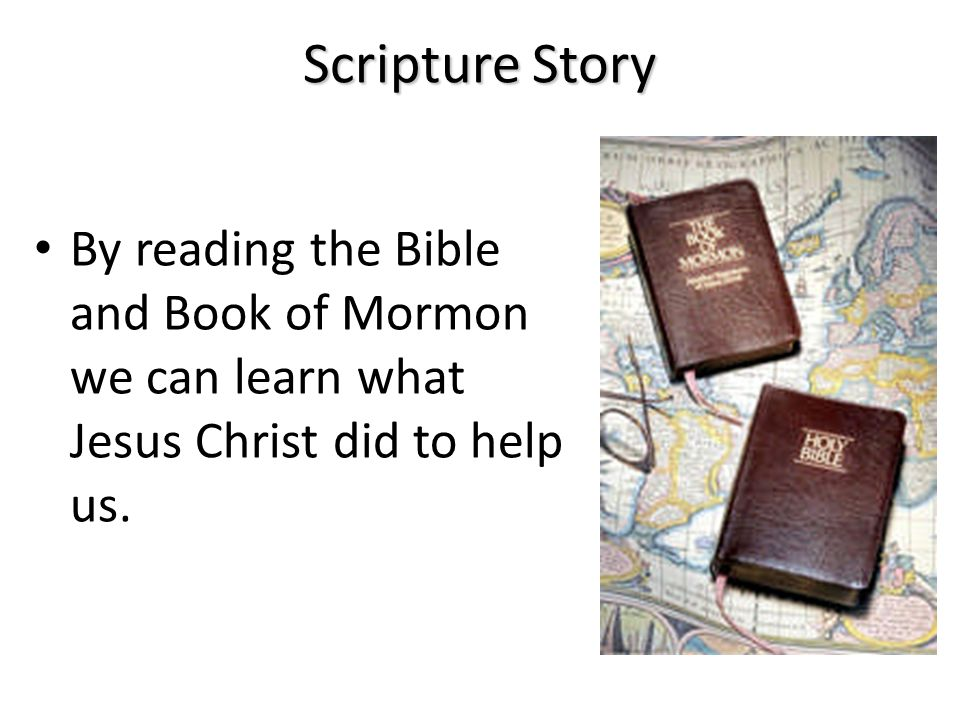 Scripture Story By reading the Bible and Book of Mormon we can learn what Jesus Christ did to help us.