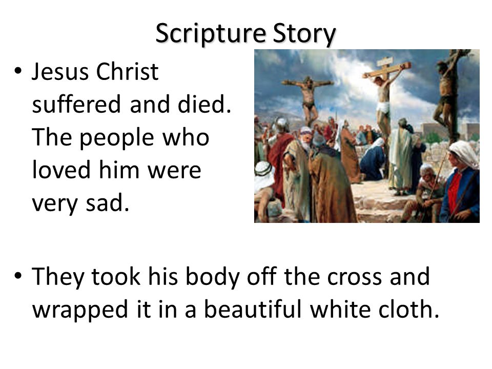 Scripture Story Jesus Christ suffered and died.The people who loved him were very sad.