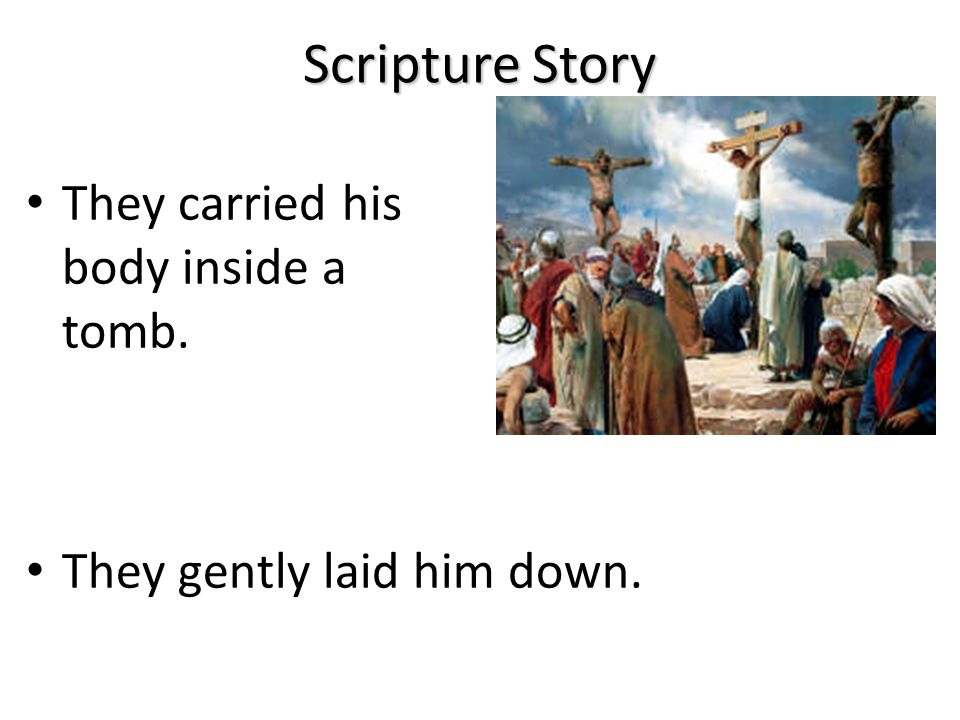Scripture Story Jesus Christ suffered and died. The people who loved him were very sad.