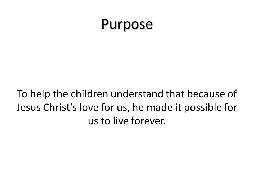 Purpose To help the children understand that because of Jesus Christ's love for us, he made it possible for us to live forever.