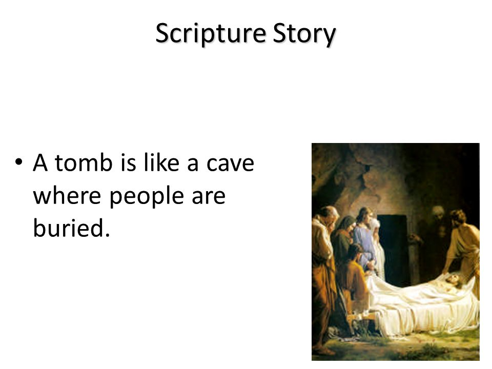 Scripture Story A tomb is like a cave where people are buried.