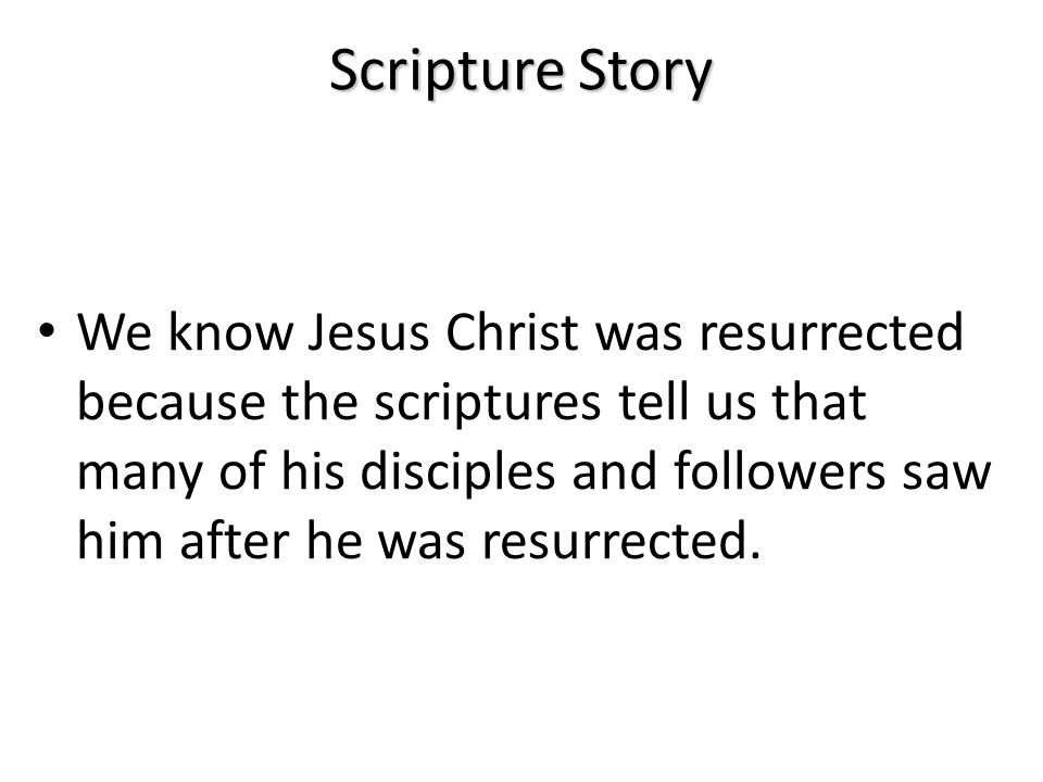 Scripture Story We know Jesus Christ was resurrected because the scriptures tell us that many of his disciples and followers saw him after he was resurrected.