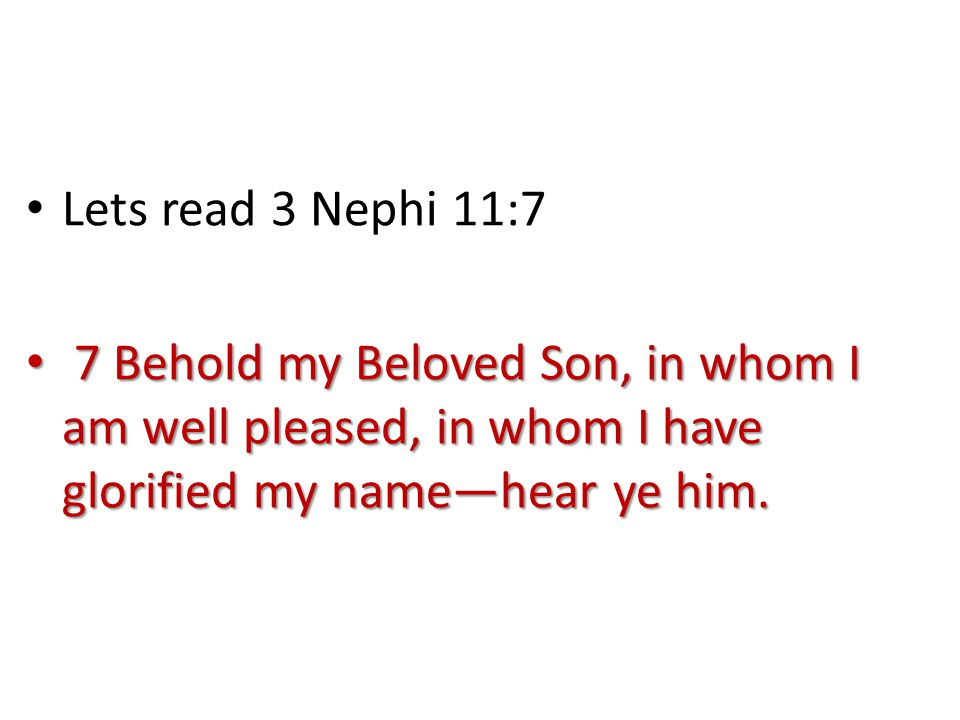 Lets read 3 Nephi 11:7 7 Behold my Beloved Son, in whom I am well pleased, in whom I have glorified my name—hear ye him.