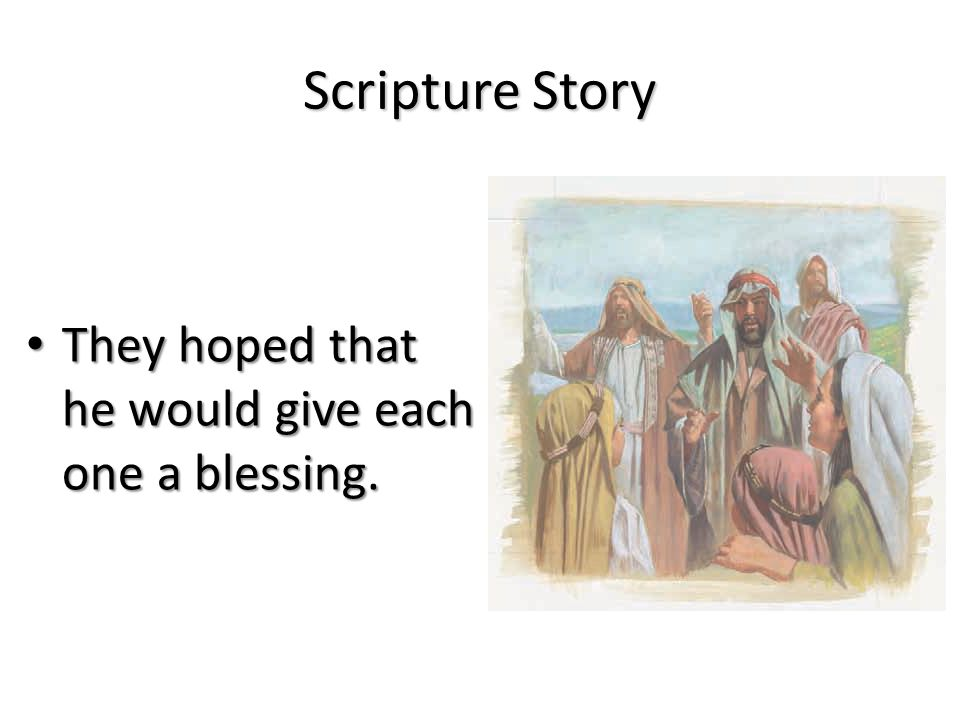Scripture Story They hoped that he would give each one a blessing.