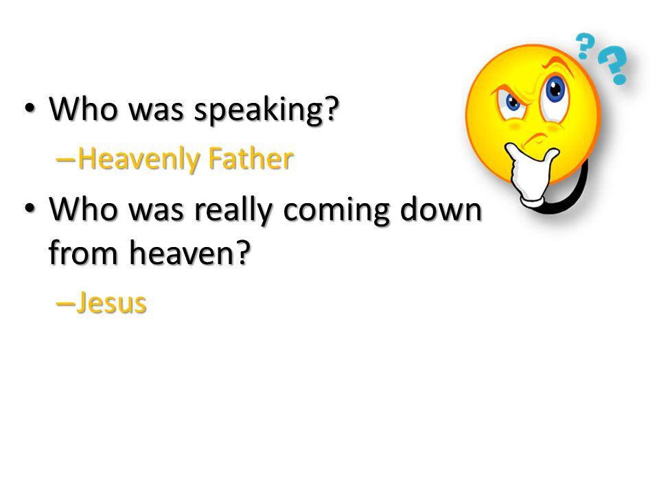 Who was speaking. Who was speaking. – Heavenly Father Who was really coming down from heaven.