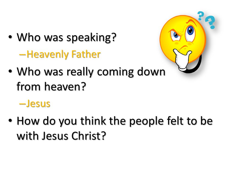 Who was speaking.Who was speaking. – Heavenly Father Who was really coming down from heaven.