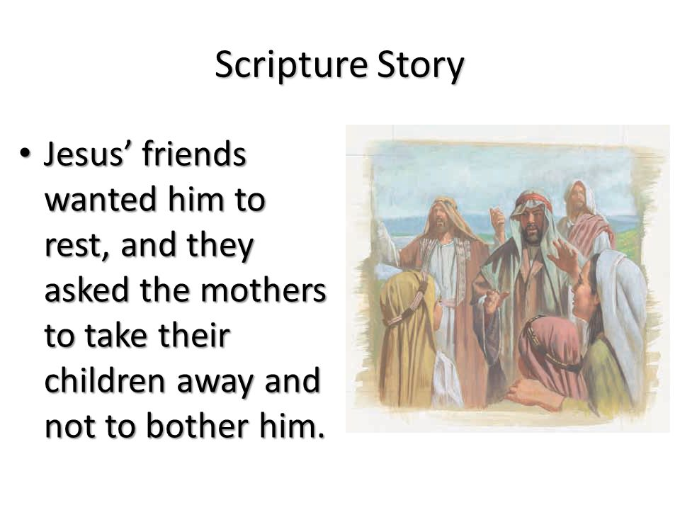 Scripture Story Jesus' friends wanted him to rest, and they asked the mothers to take their children away and not to bother him.