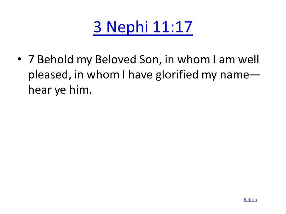 3 Nephi 11:17 7 Behold my Beloved Son, in whom I am well pleased, in whom I have glorified my name— hear ye him.