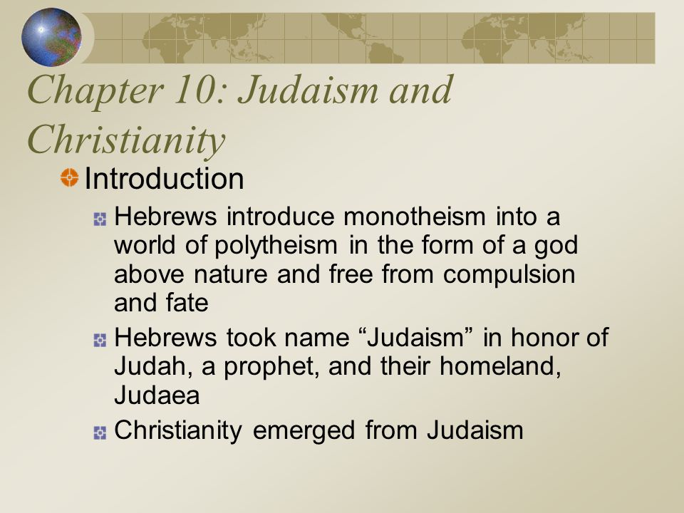 Chapter 10: Judaism and Christianity Introduction Hebrews introduce monotheism into a world of polytheism in the form of a god above nature and free f