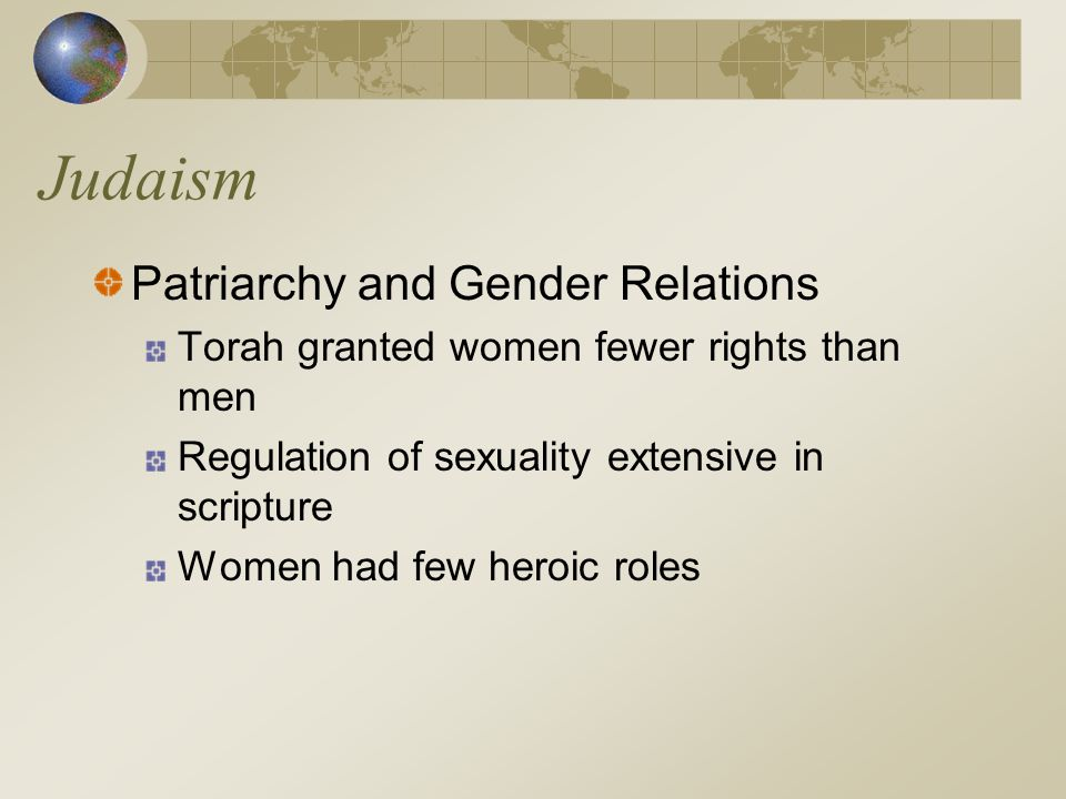 Judaism Patriarchy and Gender Relations Torah granted women fewer rights than men Regulation of sexuality extensive in scripture Women had few heroic