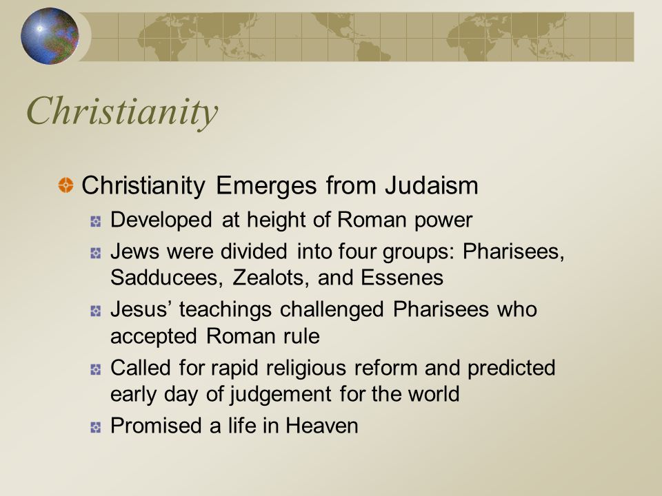Christianity Christianity Emerges from Judaism Developed at height of Roman power Jews were divided into four groups: Pharisees, Sadducees, Zealots, a