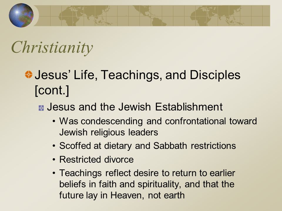 Christianity Jesus' Life, Teachings, and Disciples [cont.] Jesus and the Jewish Establishment Was condescending and confrontational toward Jewish reli