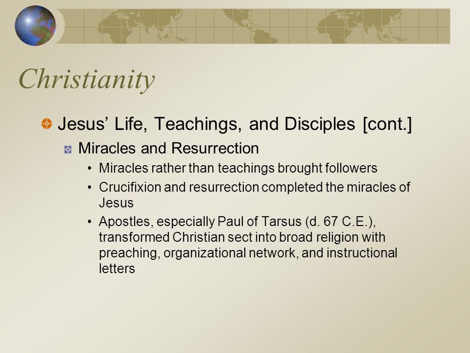 Christianity Jesus' Life, Teachings, and Disciples [cont.] Miracles and Resurrection Miracles rather than teachings brought followers Crucifixion and