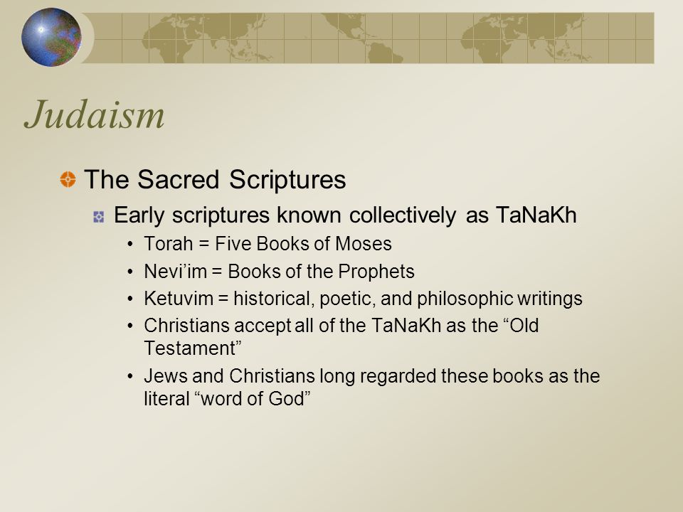 Judaism The Sacred Scriptures Early scriptures known collectively as TaNaKh Torah = Five Books of Moses Nevi'im = Books of the Prophets Ketuvim = hist