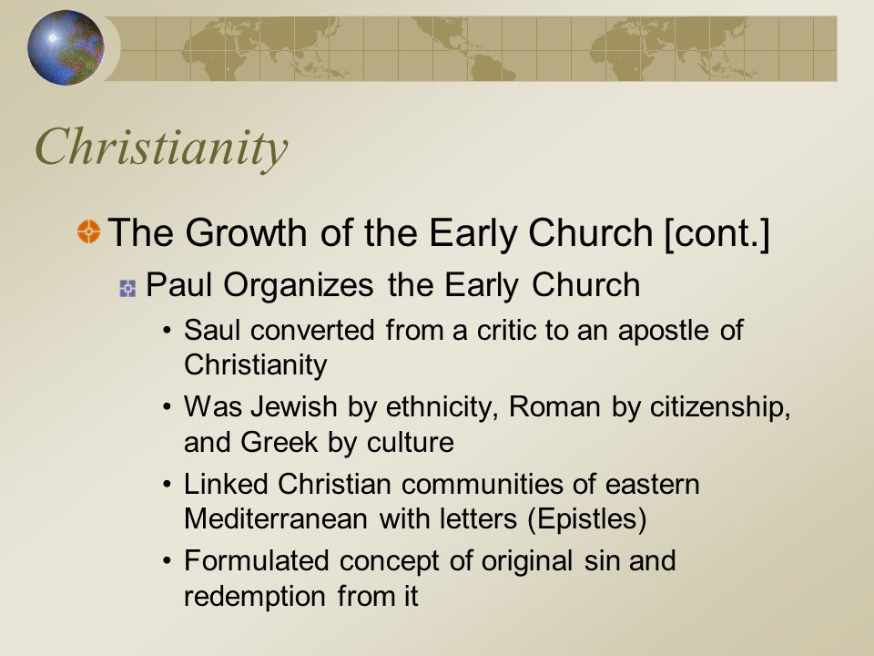 Christianity The Growth of the Early Church [cont.] Paul Organizes the Early Church Saul converted from a critic to an apostle of Christianity Was Jew