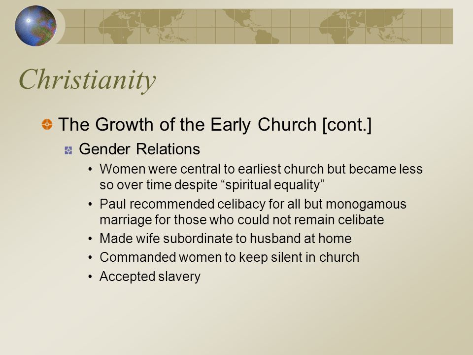 """Christianity The Growth of the Early Church [cont.] Gender Relations Women were central to earliest church but became less so over time despite """"spiri"""