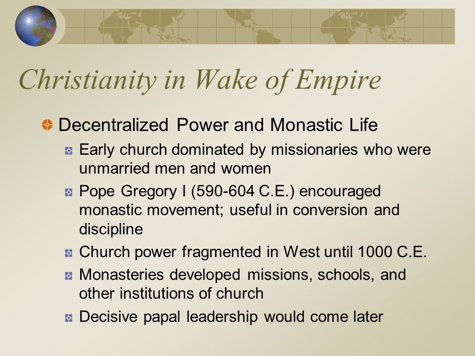 Christianity in Wake of Empire Decentralized Power and Monastic Life Early church dominated by missionaries who were unmarried men and women Pope Greg