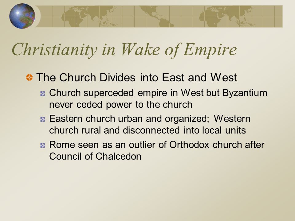 Christianity in Wake of Empire The Church Divides into East and West Church superceded empire in West but Byzantium never ceded power to the church Ea