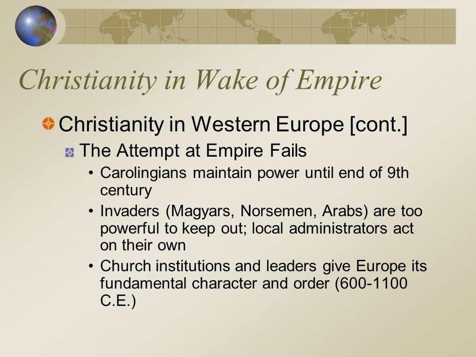 Christianity in Wake of Empire Christianity in Western Europe [cont.] The Attempt at Empire Fails Carolingians maintain power until end of 9th century