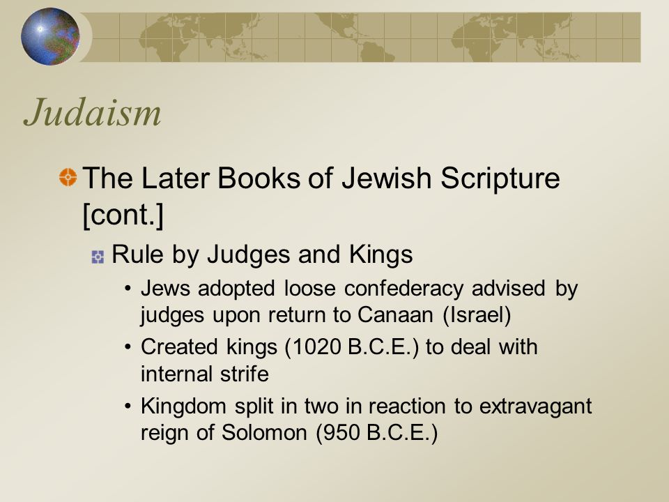 Judaism The Later Books of Jewish Scripture [cont.] Rule by Judges and Kings Jews adopted loose confederacy advised by judges upon return to Canaan (I