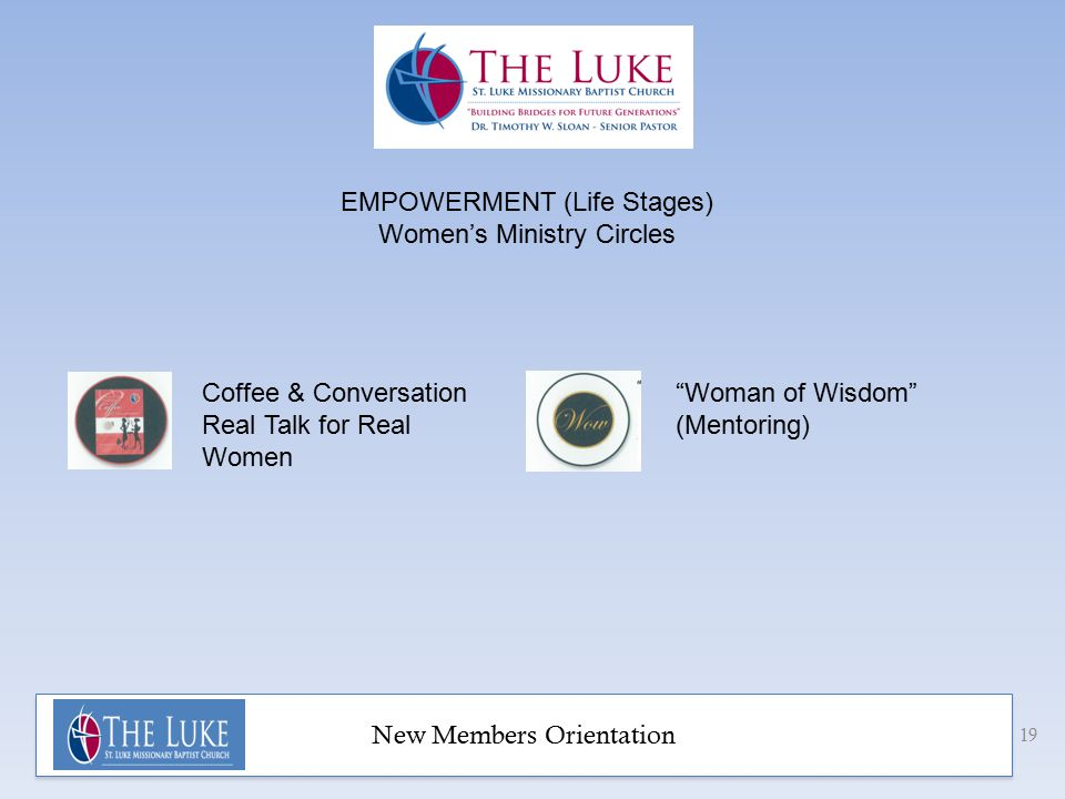 New Members Orientation 19 EMPOWERMENT (Life Stages) Women's Ministry Circles Coffee & Conversation Real Talk for Real Women Woman of Wisdom (Mentoring)