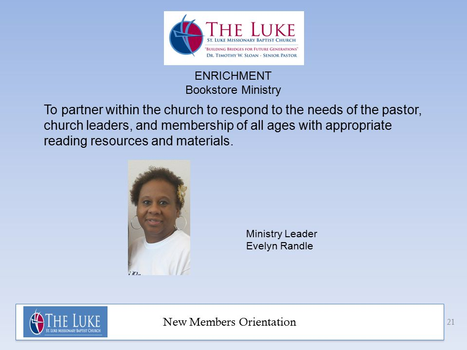 New Members Orientation 21 Ministry Leader Evelyn Randle To partner within the church to respond to the needs of the pastor, church leaders, and membership of all ages with appropriate reading resources and materials.