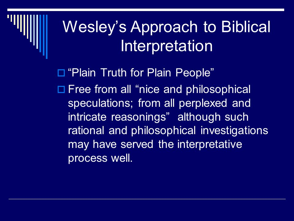 Wesley's Approach to Biblical Interpretation  Plain Truth for Plain People  Free from all nice and philosophical speculations; from all perplexed and intricate reasonings although such rational and philosophical investigations may have served the interpretative process well.