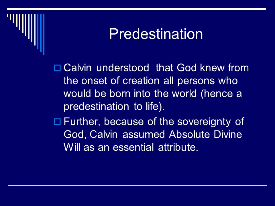 Predestination  Calvin understood that God knew from the onset of creation all persons who would be born into the world (hence a predestination to life).