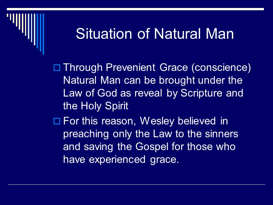 Situation of Natural Man  Through Prevenient Grace (conscience) Natural Man can be brought under the Law of God as reveal by Scripture and the Holy Spirit  For this reason, Wesley believed in preaching only the Law to the sinners and saving the Gospel for those who have experienced grace.