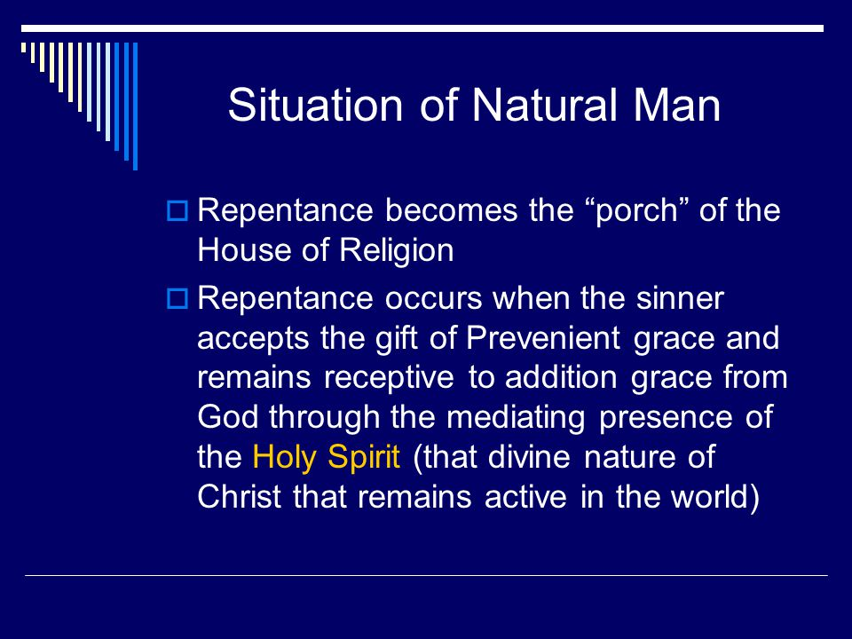 Situation of Natural Man  Repentance becomes the porch of the House of Religion  Repentance occurs when the sinner accepts the gift of Prevenient grace and remains receptive to addition grace from God through the mediating presence of the Holy Spirit (that divine nature of Christ that remains active in the world)
