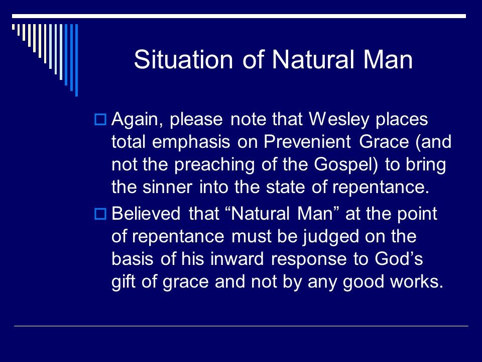 Situation of Natural Man  Again, please note that Wesley places total emphasis on Prevenient Grace (and not the preaching of the Gospel) to bring the sinner into the state of repentance.