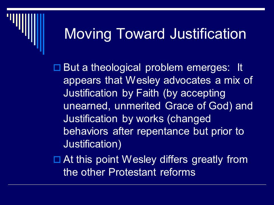 Moving Toward Justification  But a theological problem emerges: It appears that Wesley advocates a mix of Justification by Faith (by accepting unearned, unmerited Grace of God) and Justification by works (changed behaviors after repentance but prior to Justification)  At this point Wesley differs greatly from the other Protestant reforms