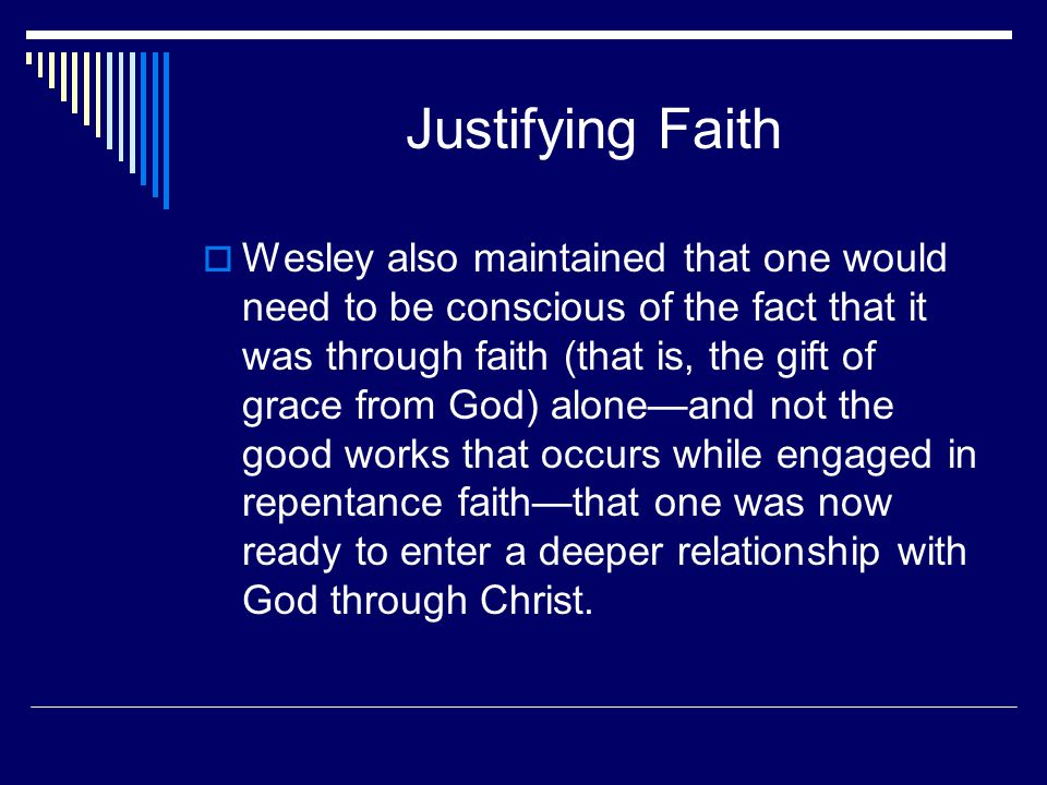 Justifying Faith  Wesley also maintained that one would need to be conscious of the fact that it was through faith (that is, the gift of grace from God) alone—and not the good works that occurs while engaged in repentance faith—that one was now ready to enter a deeper relationship with God through Christ.