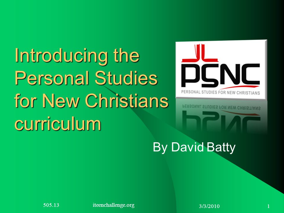 3/3/2010 1 Introducing the Personal Studies for New Christians curriculum By David Batty 505.13 iteenchallenge.org