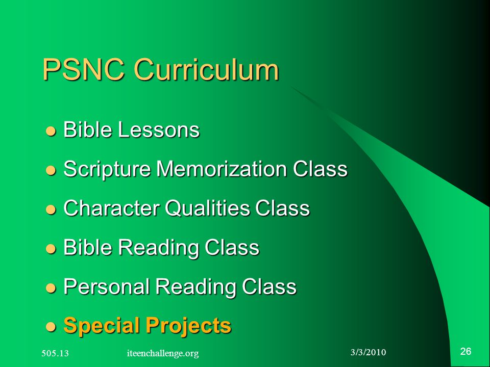 3/3/2010 26 PSNC Curriculum Bible Lessons Bible Lessons Scripture Memorization Class Scripture Memorization Class Character Qualities Class Character Qualities Class Bible Reading Class Bible Reading Class Personal Reading Class Personal Reading Class Special Projects Special Projects 505.13 iteenchallenge.org