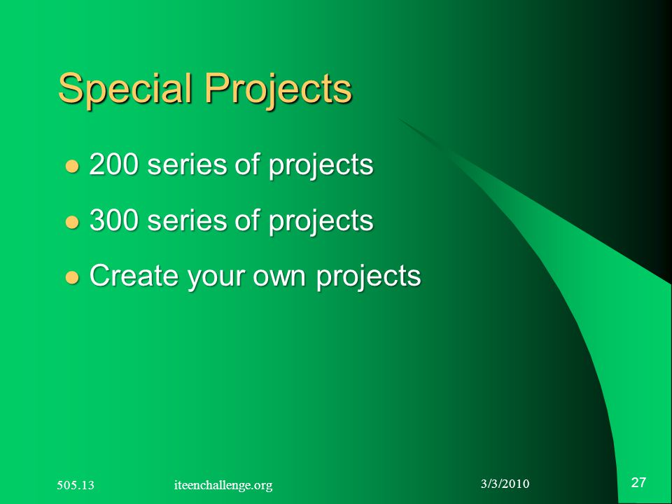 3/3/2010 27 Special Projects 200 series of projects 200 series of projects 300 series of projects 300 series of projects Create your own projects Create your own projects 505.13 iteenchallenge.org