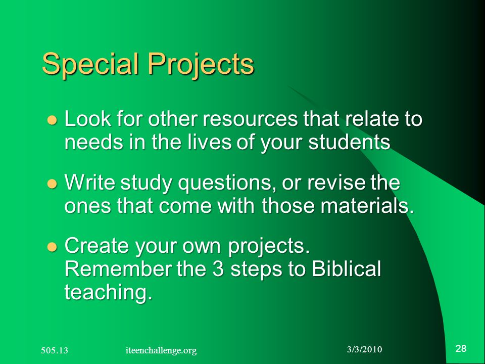 3/3/2010 28 Special Projects Look for other resources that relate to needs in the lives of your students Look for other resources that relate to needs in the lives of your students Write study questions, or revise the ones that come with those materials.