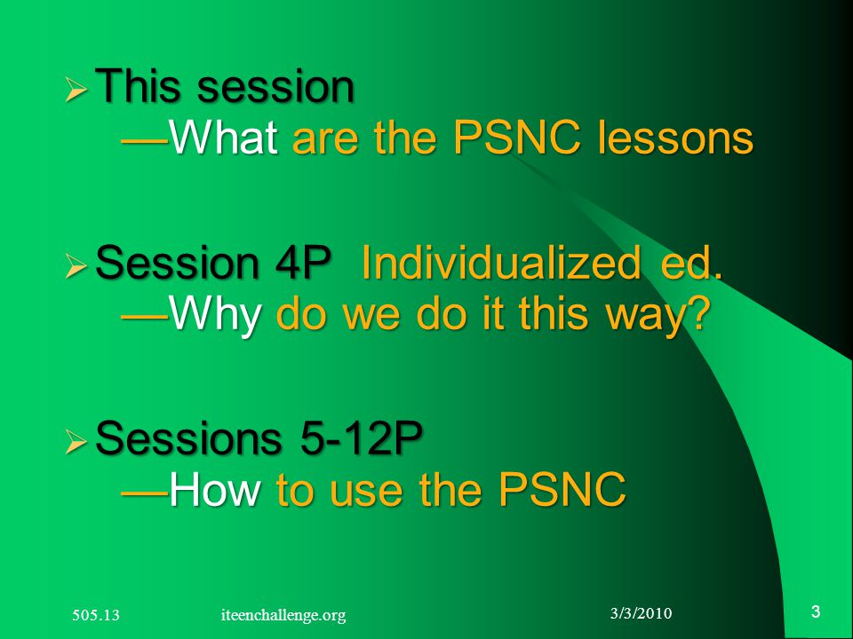  This session —What are the PSNC lessons  Session 4P Individualized ed. —Why do we do it this way?  Sessions 5-12P —How to use the PSNC 3/3/2010 3
