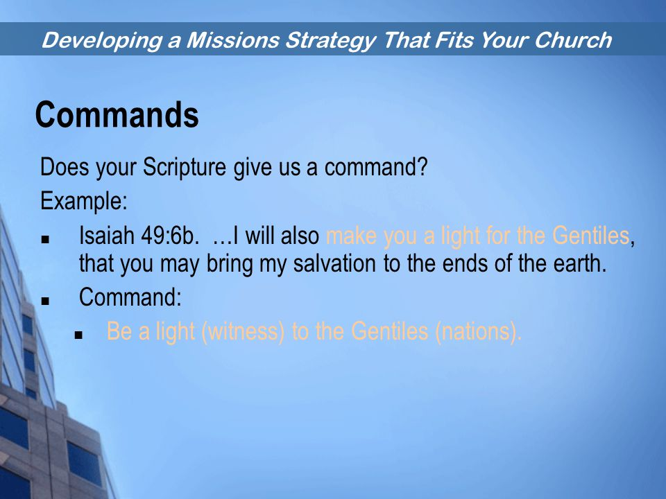 Developing a Missions Strategy That Fits Your Church Commands Does your Scripture give us a command? Example: Isaiah 49:6b. …I will also make you a li
