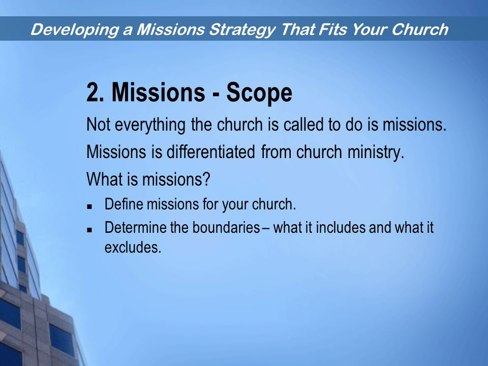 Developing a Missions Strategy That Fits Your Church 2. Missions - Scope Not everything the church is called to do is missions. Missions is differenti
