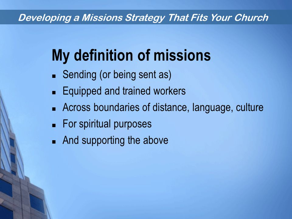 Developing a Missions Strategy That Fits Your Church My definition of missions Sending (or being sent as) Equipped and trained workers Across boundari