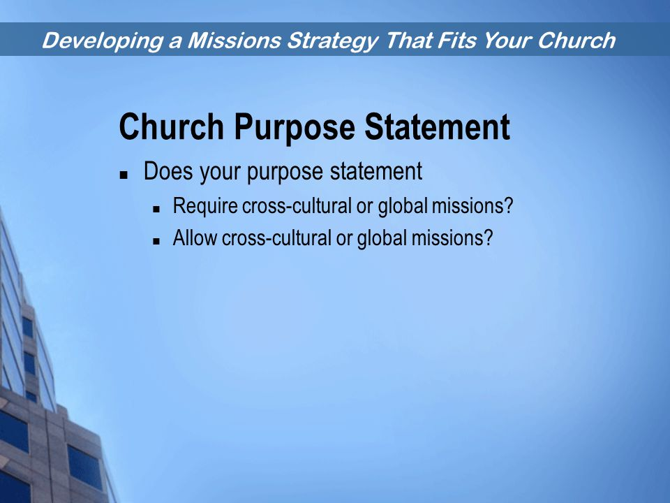 Developing a Missions Strategy That Fits Your Church Church Purpose Statement Does your purpose statement Require cross-cultural or global missions? A