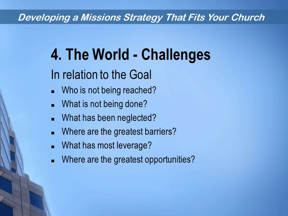 Developing a Missions Strategy That Fits Your Church 4. The World - Challenges In relation to the Goal Who is not being reached? What is not being don