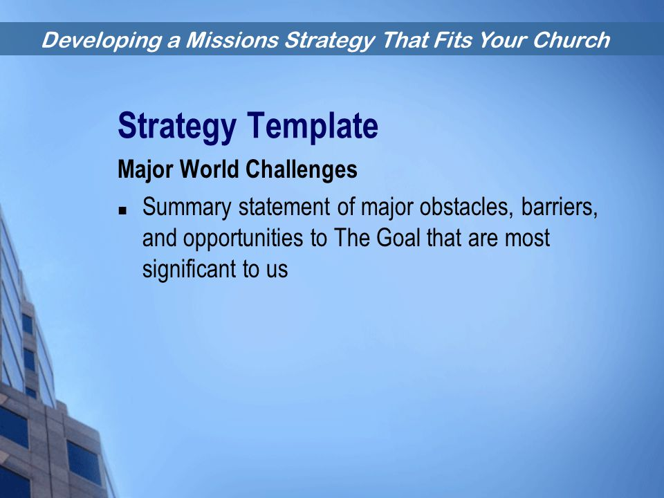 Developing a Missions Strategy That Fits Your Church Strategy Template Major World Challenges Summary statement of major obstacles, barriers, and oppo