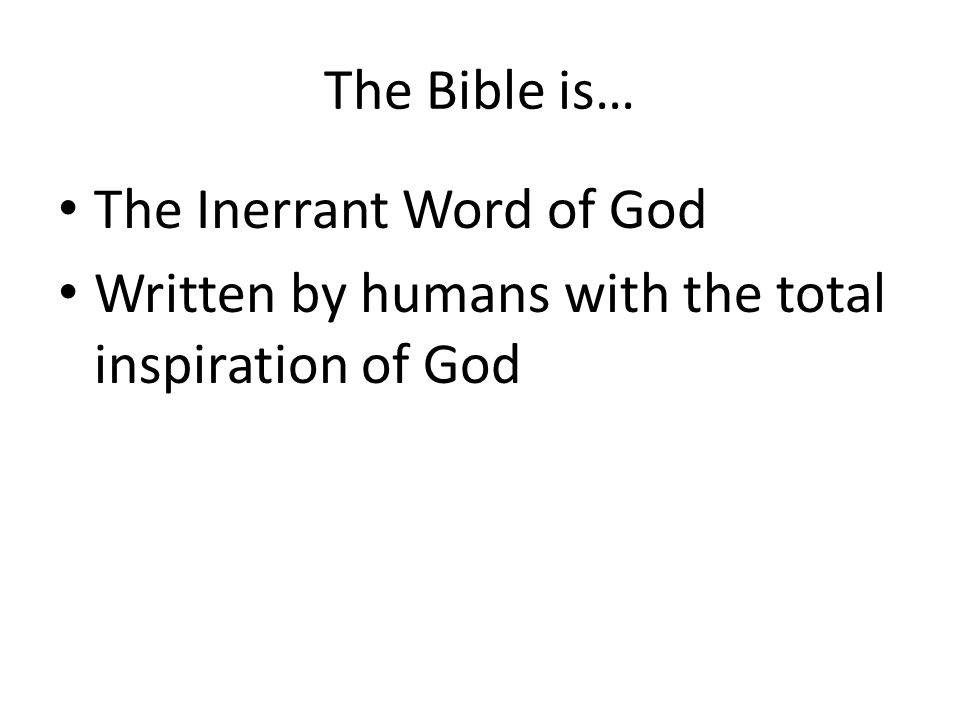 The Bible is… The Inerrant Word of God Written by humans with the total inspiration of God