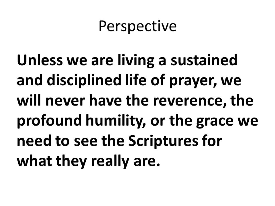 Perspective Unless we are living a sustained and disciplined life of prayer, we will never have the reverence, the profound humility, or the grace we