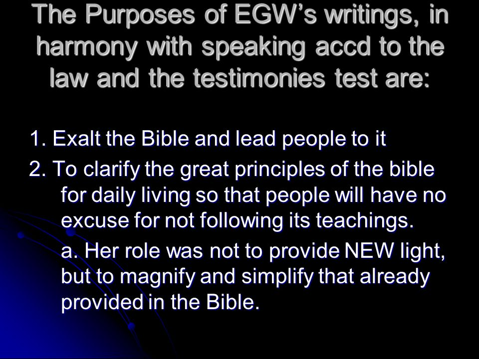The Purposes of EGW's writings, in harmony with speaking accd to the law and the testimonies test are: 1. Exalt the Bible and lead people to it 2. To